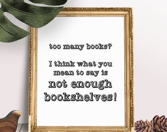 Too Many Books, Not Enough Bookshelves Instant Download Art Print |  5x7 and 8x10 Bookshelf Print |  Reader Gift | Library Decor