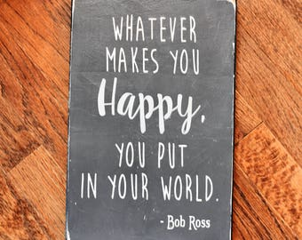 Whatever Makes You Happy, You Put In Your World wooden sign / Bob Ross quote / Happy Trees / Inspirational / Motivational