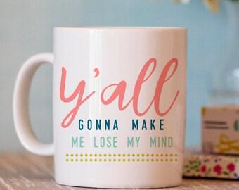 Funny Coffee Mug - Y'all Gonna Make Me Lose My Mind Mug - Funny Mug - Ceramic Coffee Cup