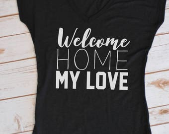 Welcome home my love- Military Homecoming Tshirt- Army Homecoming- Navy Homecoming- Marine homecoming- Air Force Homecoming- Deployment
