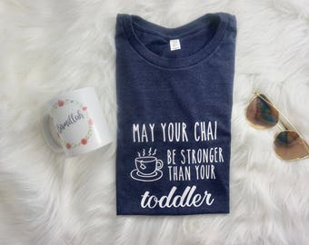 May Your Chai Be Stronger than Your Toddler - Gift for Mom - Mom Life - Desi Mom Shirt - Chai Shirt - But First Chai