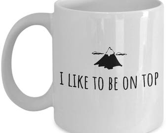Funny Hiking Mug - Trekking Present - Mountain Climbing Gift - I Like To Be On Top - Adventurer, Backpacker, Climber