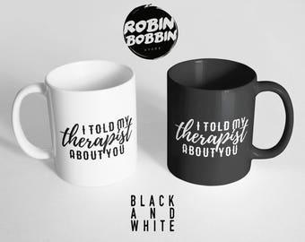I Told My Therapist About You - Funny Coffee Mug, Large Mug, Funny Mug, Funny Gift for Friend, Quote Mug, Black and White Mug