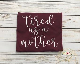 Tired as a Mother - Mom Shirt - Mothers Day - Mama Shirt - Mother Shirt - Tired Mama - Mothers Day Gift