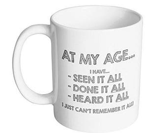 At my Age I have seen it all, done it all, heard it all I just can't remember it all Coffee Mug / Funny Gift for Dad on Fathers Day