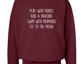 Play With Fairies Ride A Unicorn Swim With Mermaids Fly To The Moon Sweatshirt