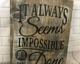 Its always seems impossible until its done - Nelson Mandela