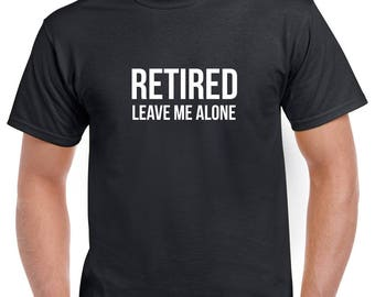 Retired Leave Me Alone Shirt- Retirement Tshirt- Retirement Gift for Men- Funny Retirement Gift