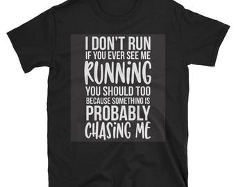 I Don't Run If You Ever See Me Running You Should Too Because Something Is Probably Chasing Me Tee