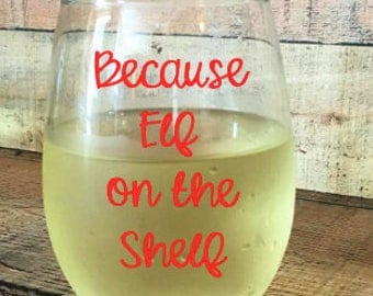 Because Elf on the Shelf , Christmas Gift, Vinyl Decal for Wine Glass, Great for Mugs and Wine Glasses, Vinyl Decal, Wedding Gift