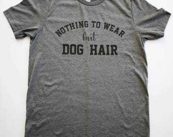Nothing To Wear But Dog Hair || Bella + Canvas Gray Tshirt || Unisex Shirt || Dog Lover Shirt