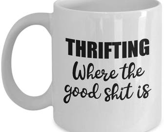 Thrifting Mug - Where the Good Shit Is - Thrift Store Mugs Junk Junking Coffee Cup Gift