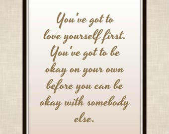 You've got to love yourself first. You've got to be okay on your own before you can be okay with somebody else. - Quote - Printable