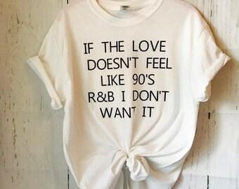 """if the love doesn't feel like 90""""s r & b I don't want it tshirt, shirt, tee, funny shirt"""