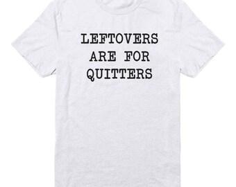 Leftovers Are For Quitters Shirt Fashion Shirt Cute Gifts Quote Tshirt Graphic Tumblr Shirt Funny Tshirt Tee Unisex Tshirt Men Tshirt Women