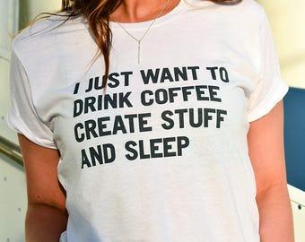 I JUST WANT To Drink Coffee Create Stuff And Sleep ladies tee