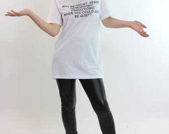 Why Be Racist Sexist Transphobic Homophobic When You Could Just Be Quiet T Shirt Top STP689