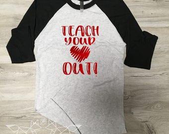 Valentine Shirt, Teach Your Heart Out Shirt, Teacher Shirt, Teacher Valentine Tee, Graphic Tee, Happy Day, Shirt, Women's Valentine Shirt,