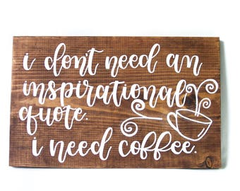 Wood Sign // Home Wall Decor // Quotes // Sayings // Gift // Coffee - I Don't Need An Inspirational Quote. I Need Coffee.