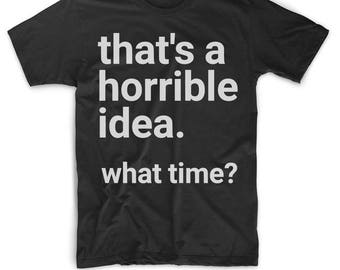 Best Friend Shirts - Friend T Shirt - Friend Tee For Men or Women - Funny Friend Shirt - That's A Horrible Idea What Time