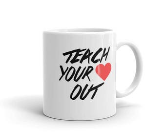 Teach Your Heart Out Mug - Teacher Gift - Teacher Mug - Coffee Mug - Coffee Cup - Teacher Appreciation Gift for Teacher - Teacher Coffee