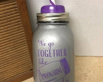 Mason jar tumbler, We go together like Moonshine and a Mason Jar, Moonshine cup, Moonshine tumbler