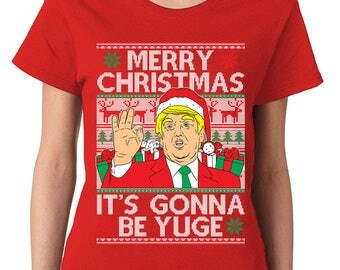Trump Merry Christmas Xmas It's Gonna Be Yuge President Ugly Sweater Holiday Gift Idea Present Womens T-Shirt OSF-0040