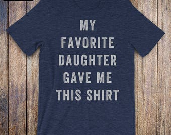 My Favorite Daughter Gave Me This shirt, father daughter shirt, funny dad shirt, funny quote, fathers day, birthday, dad gift from daughter