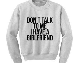 Don't Talk To Me I Have A Girlfriend Slogan Sweatshirt Funny Joke Gift Club Party  