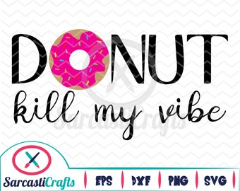 Donut Kill My Vibe - Food/Quote Graphic - Digital download - svg - eps - png - dxf - Cricut - Cameo - cutting machine files