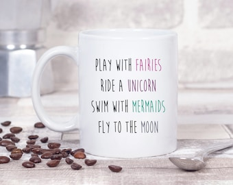 Play with Fairies, Ride a Unicorn, Swim with Mermaids, Fly to the Moon 11oz MUG