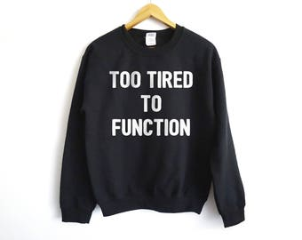 Too Tired To Function Sweater | Lazy Sweater | Funny Sweater | Morning Sweater | Sleeping Sweater | Sunday Sweater | Lazy Shirt | Tired