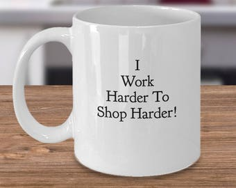 "FUN Gift for a Shopper! ""I Work Harder to Shop Harder!"" White Ceramic Coffee Mug / Tea Cup - Unique Gift Idea"