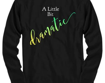 Unique Gift Idea for a Dramatic Person - Long Sleeve T-Shirt!  A Little Bit Dramatic Adult Sizes-Cotton- 5 BEAUTIFUL COLORS! Got Drama?
