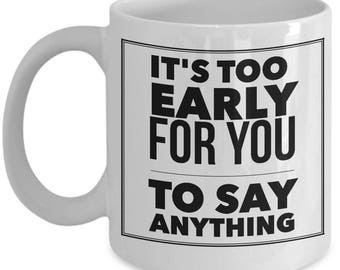 It's Too Early For You To Say Anything Gift for Co-Worker Office Boss Coffee Mug Tea Cup White Ceramic 11oz 15oz
