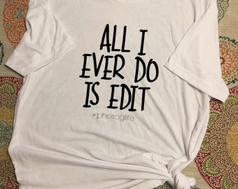 All I Ever do is Edit - shirt