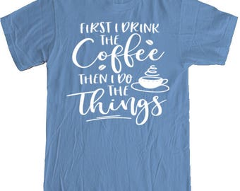 First I drink the COFFEE, then I do the THINGS T-shirt
