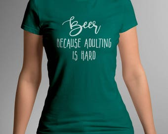 Beer Because Adulting is Hard - FUNNY LADIES T-SHIRT
