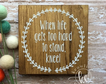 When life gets too hard to stand, kneel wood sign, Ready to Ship
