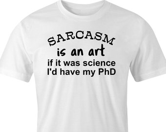 Sarcasm is an art print t-shirt, Sarcastic t-shirt print, Sarcasm an art print, Sarcasm print tee, Sarcasm is an art Phd T-Shirt.