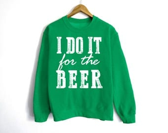 I Do It For The Beer Sweatshirt - St Patrick's Day Sweatshirt - St Patty's Shirt - Shamrock Shirt - Irish Shirt - Day Drinking - Beer Shirt