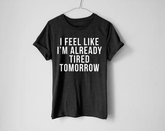 I Feel Like I'm Already Tired Tomorrow Shirt - Tired Shirt - Mom Shirt - Adulting Shirt - Hustle Shirt - Funny Tired Shirt - Dad Shirt