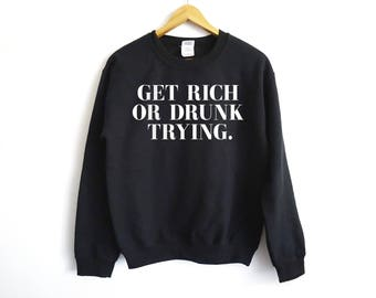Get Rich Or Drunk Trying Sweatshirt - Drinking Shirt - Drunk Shirt - Party Shirt - Party Tees - Funny Drinking Shirt - Wine Shirt - Hustle