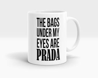 The bags under my eyes are Prada Mug, Coffee Mug Rude Funny Inspirational Love Quote Coffee Cup D784