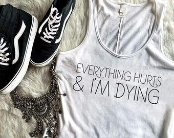 Everything Hurts and I'm Dying - Athletic Tank Top - Funny Shirt - Gym Top - Work Out Tank - Runners Shirt - Workout TShirt - Gym - Muscles