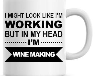 I Might Look Like I'm Working but In My Head I'm Wine Making Funny 11oz Coffee Mug Personalized Coffee Mug Funny Humor Coffee Mug 218
