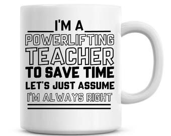 I'm A Powerlifting Teacher To Save Time Lets Just Assume I'm Always Right Funny Coffee Mug 11oz Coffee Mug Funny Humor Coffee Mug 1124