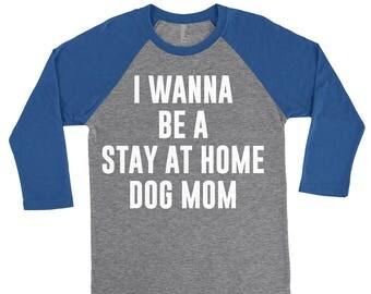I Wanna Be A Stay At Home Dog Mom - Dog Mom, Dog Mom Shirt, Dog Mom Gift, Dog Lover Gift, Dog Lover, Dog Mama, Dog Lover Shirt