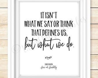 Printable quote, Jane Austen quote, It isn't what we say or think that defines us, but what we do, Sense and Sensibility, inspiring quote