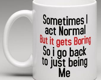 I sometimes act Normal but it gets Boring so I go back to just being me - Novelty Mug